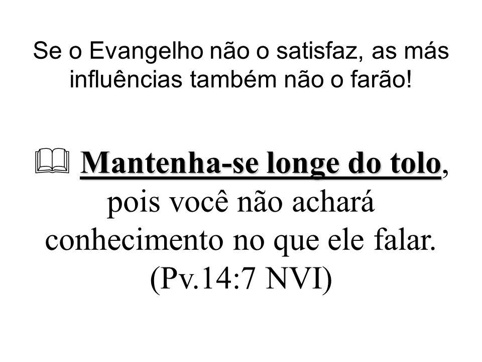 Se o Evangelho não o satisfaz, as más influências também não o farão! Mantenha-se longe do tolo Mantenha-se longe do tolo, pois você não achará conhec