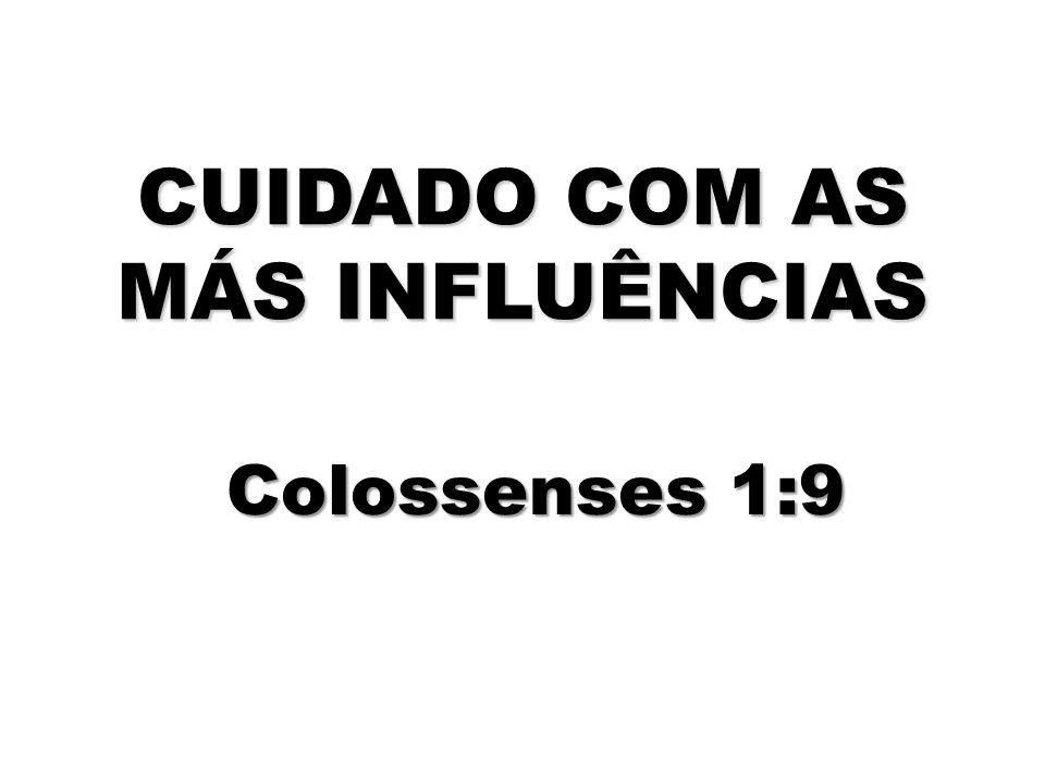 CUIDADO COM AS MÁS INFLUÊNCIAS Colossenses 1:9