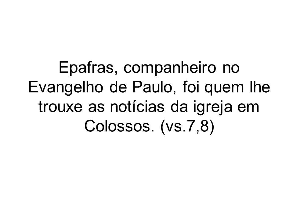 Epafras, companheiro no Evangelho de Paulo, foi quem lhe trouxe as notícias da igreja em Colossos. (vs.7,8)