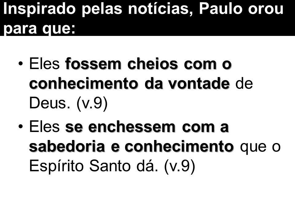 Inspirado pelas notícias, Paulo orou para que: fossem cheios com o conhecimento da vontadeEles fossem cheios com o conhecimento da vontade de Deus. (v