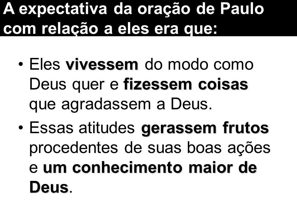 A expectativa da oração de Paulo com relação a eles era que: vivessem fizessem coisasEles vivessem do modo como Deus quer e fizessem coisas que agrada