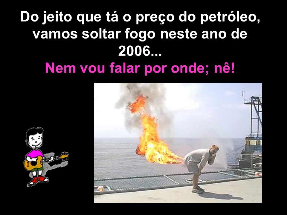 Do jeito que tá o preço do petróleo, vamos soltar fogo neste ano de 2006...