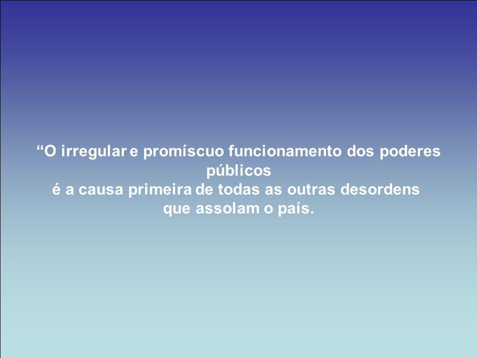 O irregular e promíscuo funcionamento dos poderes públicos é a causa primeira de todas as outras desordens que assolam o país.