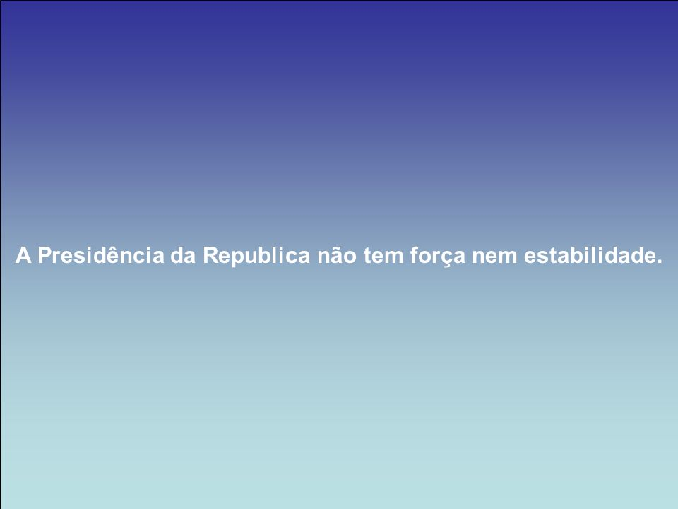 A Presidência da Republica não tem força nem estabilidade.