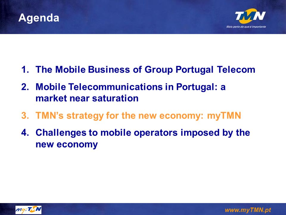 www.myTMN.pt 1.The Mobile Business of Group Portugal Telecom 2.Mobile Telecommunications in Portugal: a market near saturation 3.TMNs strategy for the