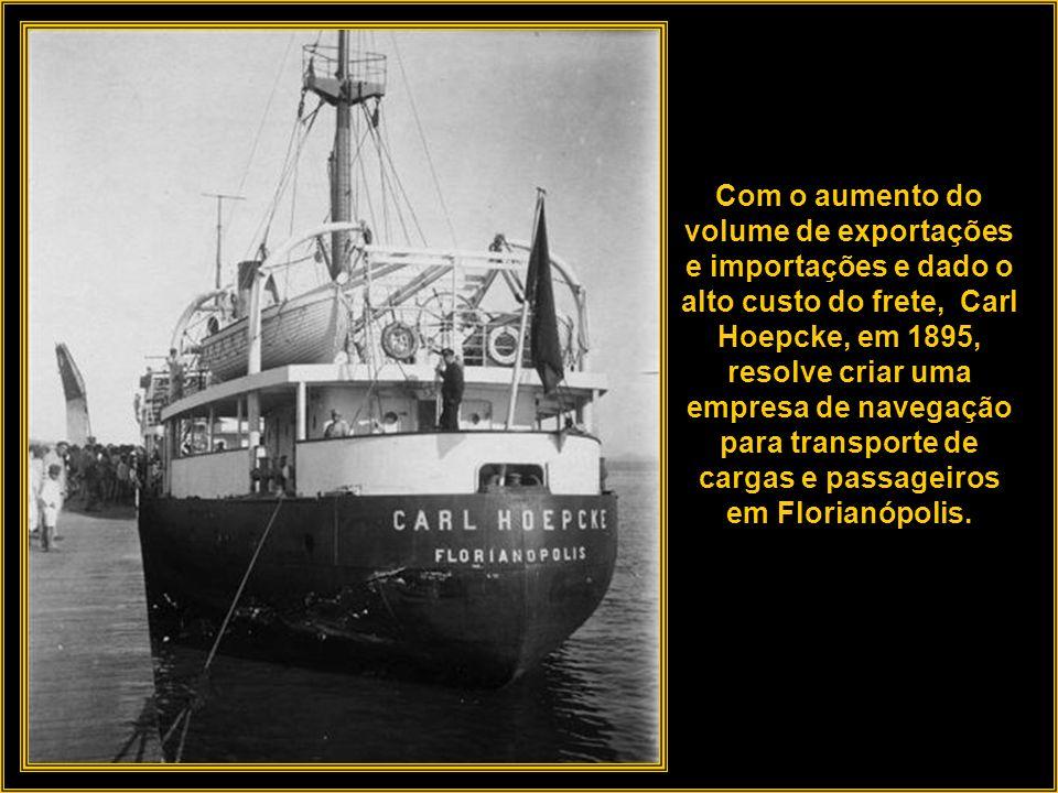 Com a criação da empresa Carl Hoepcke S/A, o fundador investiu no ramo da navegação. Fretava veleiros diretamente da Europa para o transporte de merca