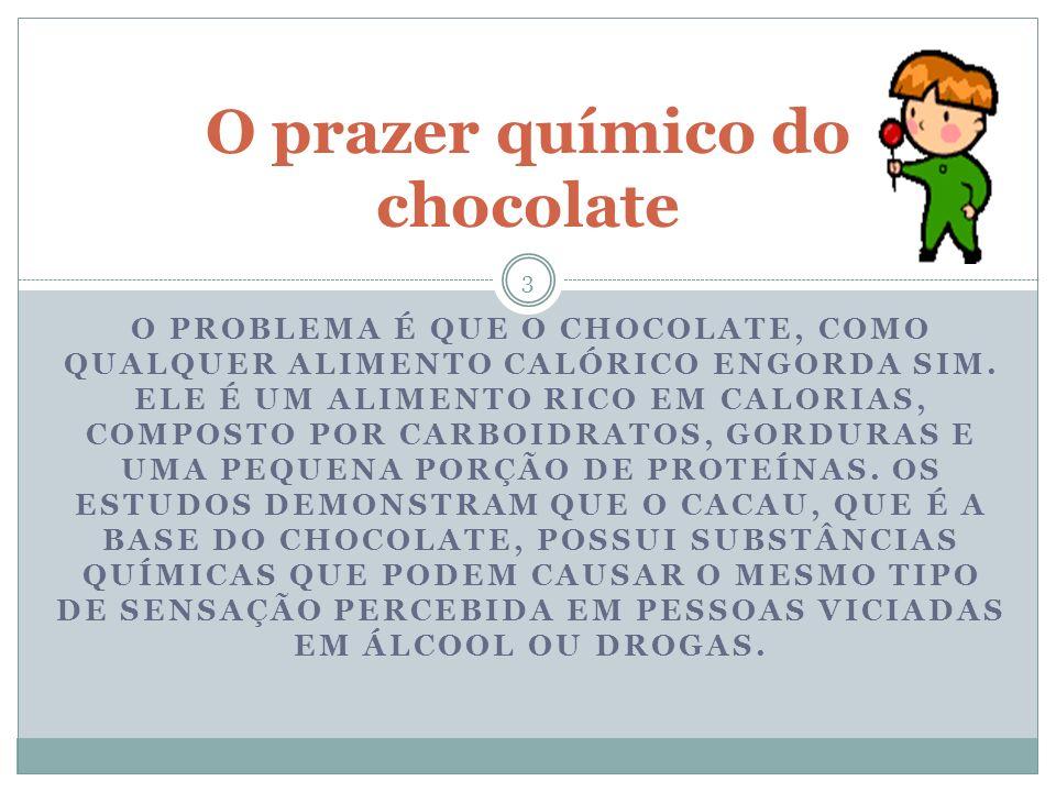 O PROBLEMA É QUE O CHOCOLATE, COMO QUALQUER ALIMENTO CALÓRICO ENGORDA SIM.