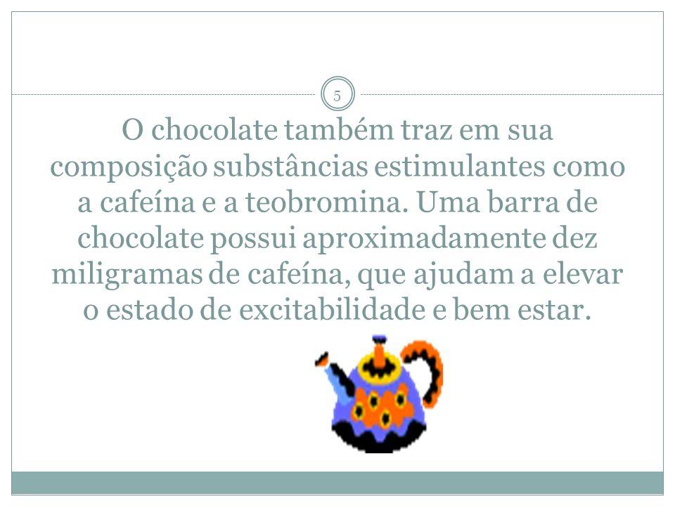 O chocolate também traz em sua composição substâncias estimulantes como a cafeína e a teobromina.