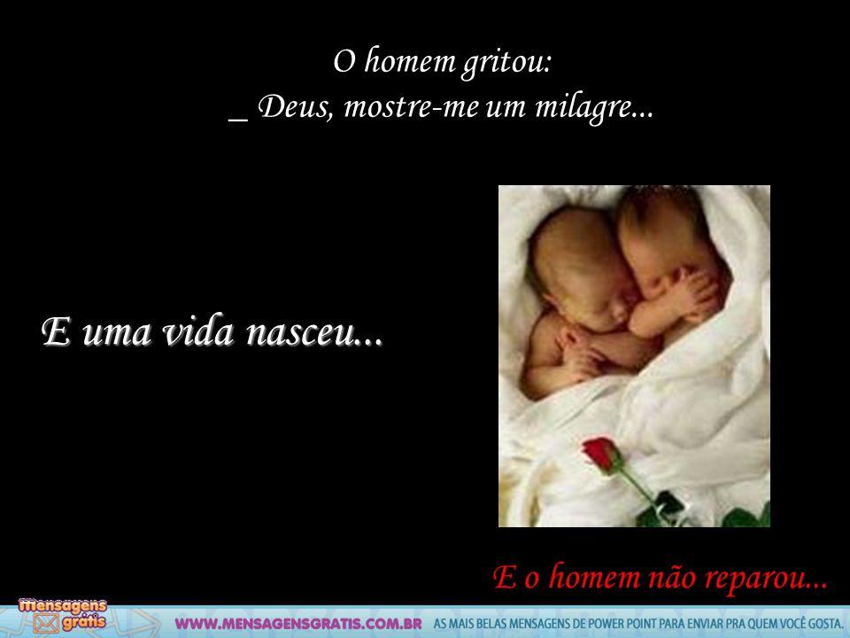 O homem gritou: _ Deus, mostre-me um milagre... E o homem não reparou... E uma vida nasceu...