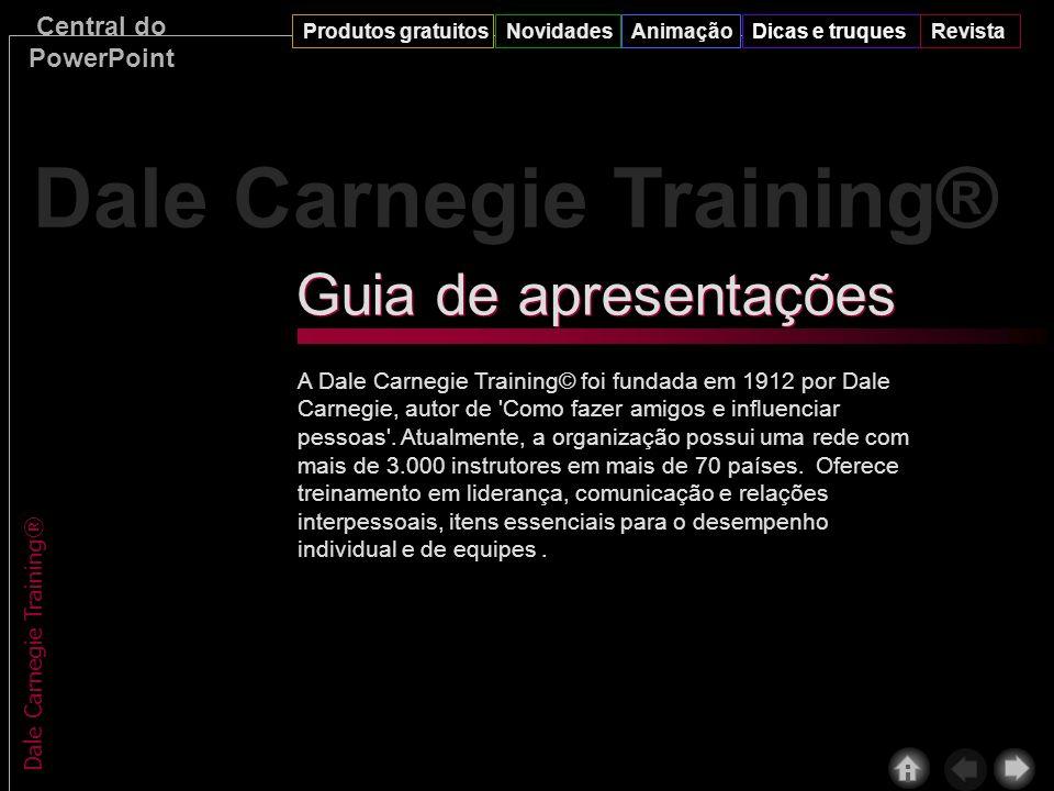 Central do PowerPoint Produtos gratuitosNovidadesAnimaçãoDicas e truquesRevista Dale Carnegie Training® A Dale Carnegie Training© foi fundada em 1912 por Dale Carnegie, autor de Como fazer amigos e influenciar pessoas .