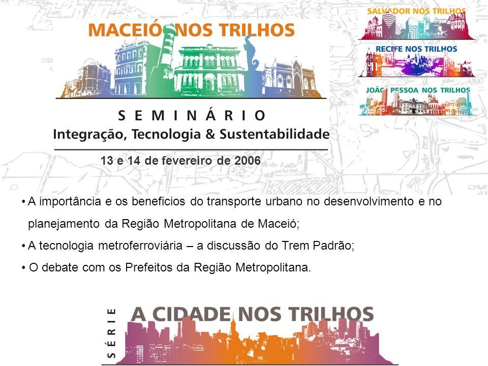 13 e 14 de fevereiro de 2006 A importância e os beneficios do transporte urbano no desenvolvimento e no planejamento da Região Metropolitana de Maceió; A tecnologia metroferroviária – a discussão do Trem Padrão; O debate com os Prefeitos da Região Metropolitana.