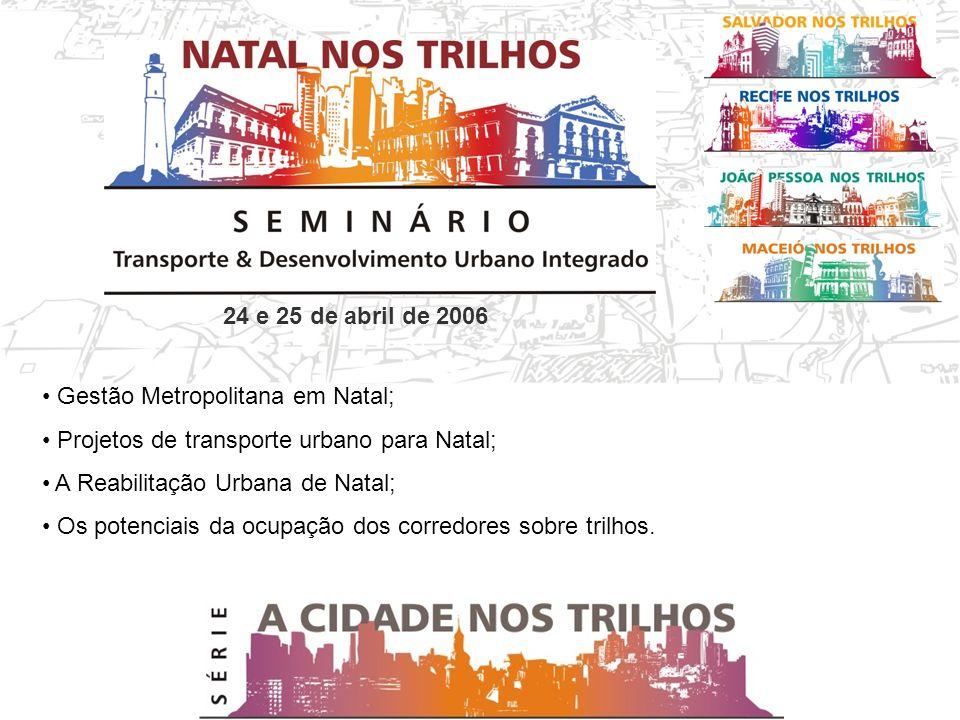 24 e 25 de abril de 2006 Gestão Metropolitana em Natal; Projetos de transporte urbano para Natal; A Reabilitação Urbana de Natal; Os potenciais da ocupação dos corredores sobre trilhos.