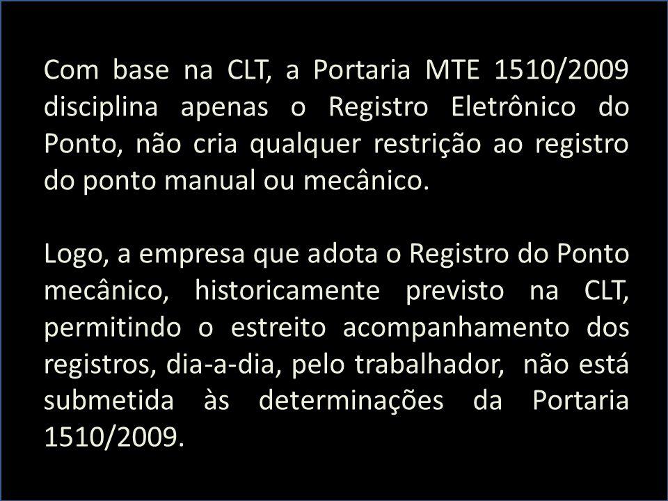 Com base na CLT, a Portaria MTE 1510/2009 disciplina apenas o Registro Eletrônico do Ponto, não cria qualquer restrição ao registro do ponto manual ou mecânico.