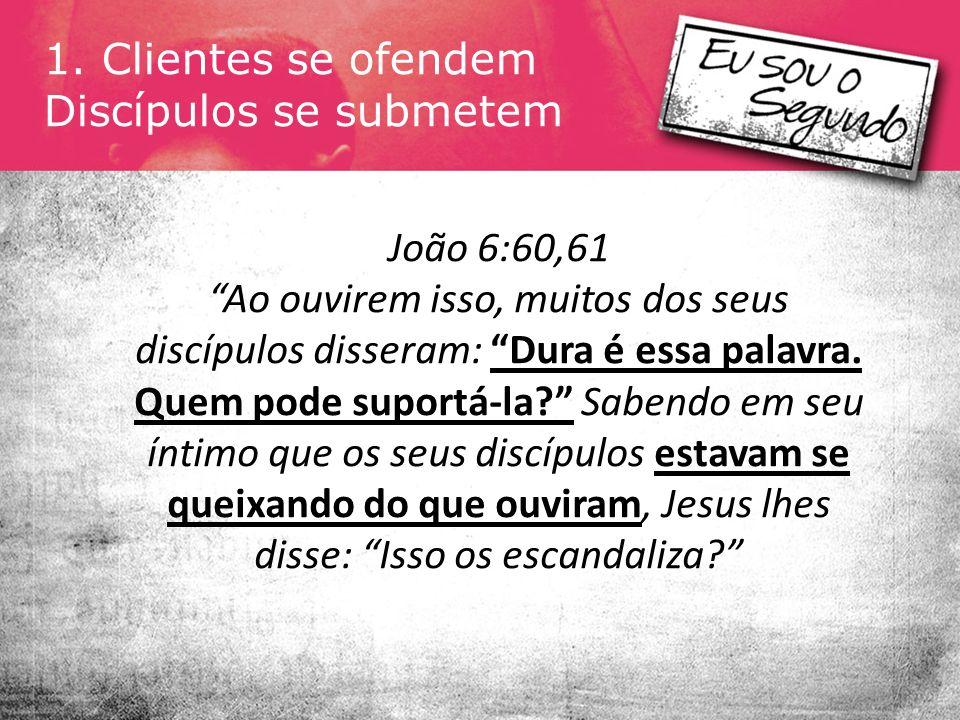 1. Clientes se ofendem Discípulos se submetem João 6:60,61 Ao ouvirem isso, muitos dos seus discípulos disseram: Dura é essa palavra. Quem pode suport
