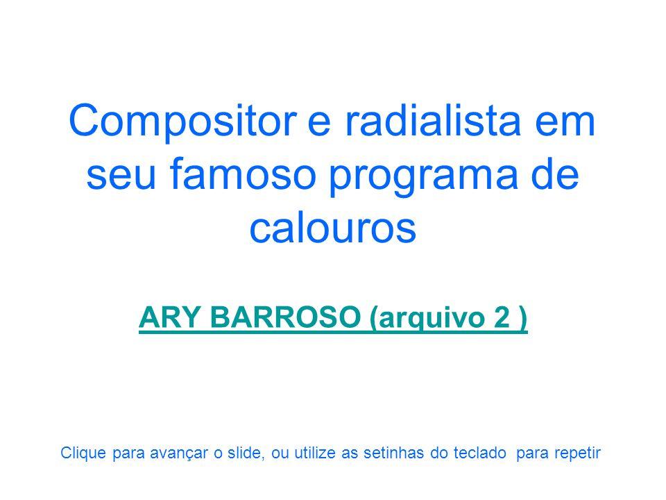 Compositor e radialista narrando um gol com sua marca inconfundível ARY BARROSO (arquivo 1) Clique para avançar o slide, ou utilize as setinhas do tec