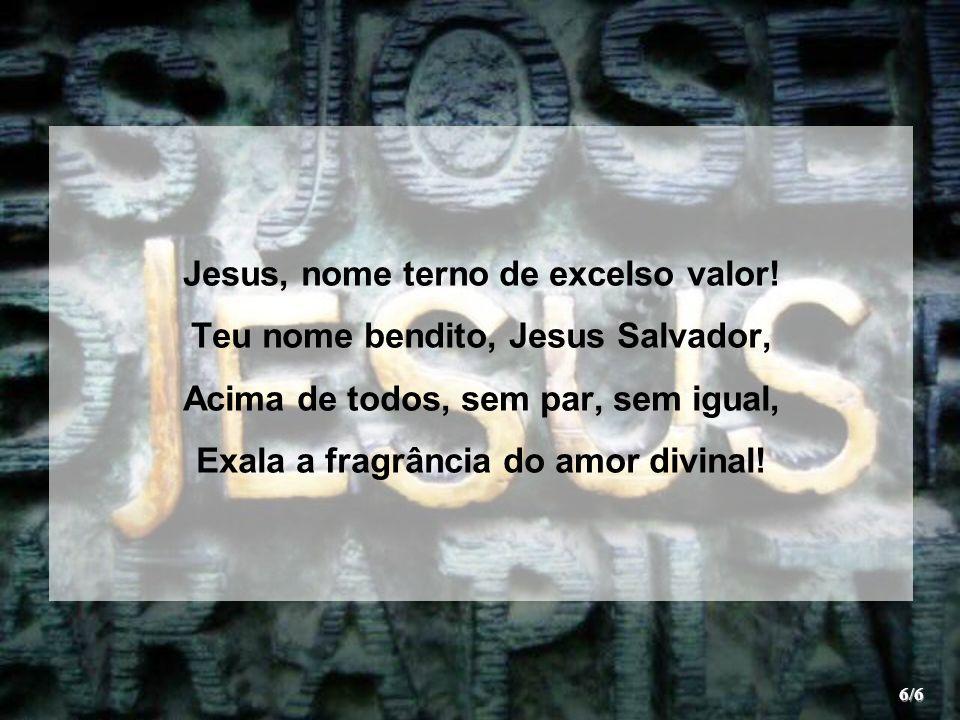 Jesus, nome terno de excelso valor! Teu nome bendito, Jesus Salvador, Acima de todos, sem par, sem igual, Exala a fragrância do amor divinal! 6/6