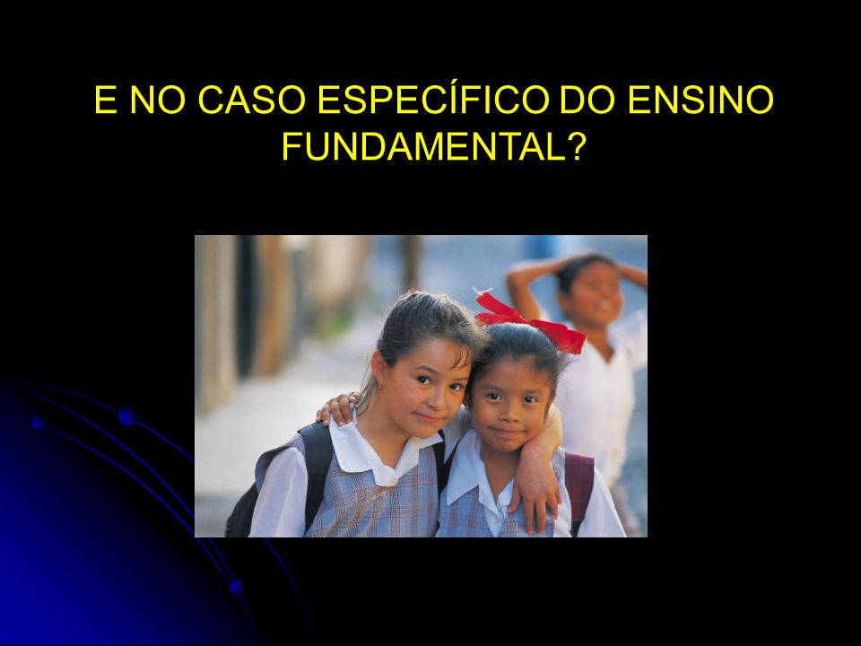 E NO CASO ESPECÍFICO DO ENSINO FUNDAMENTAL?