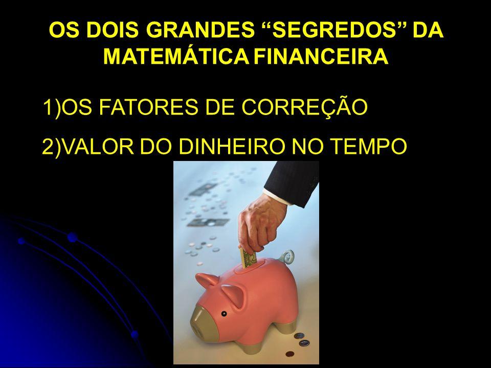 OS DOIS GRANDES SEGREDOS DA MATEMÁTICA FINANCEIRA 1)OS FATORES DE CORREÇÃO 2)VALOR DO DINHEIRO NO TEMPO