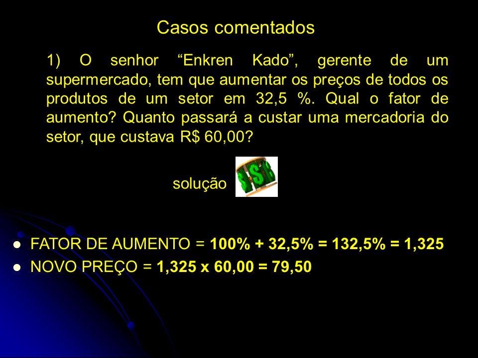Casos comentados 1) O senhor Enkren Kado, gerente de um supermercado, tem que aumentar os preços de todos os produtos de um setor em 32,5 %.