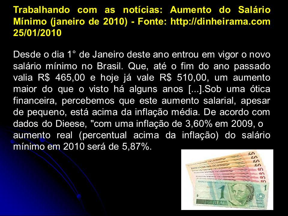 Trabalhando com as notícias: Aumento do Salário Mínimo (janeiro de 2010) - Fonte: http://dinheirama.com 25/01/2010 Desde o dia 1° de Janeiro deste ano entrou em vigor o novo salário mínimo no Brasil.