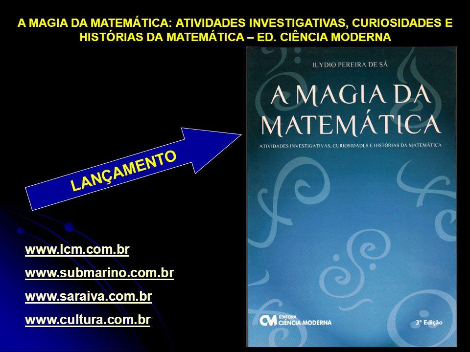 www.lcm.com.br www.submarino.com.br www.saraiva.com.br www.cultura.com.br A MAGIA DA MATEMÁTICA: ATIVIDADES INVESTIGATIVAS, CURIOSIDADES E HISTÓRIAS DA MATEMÁTICA – ED.
