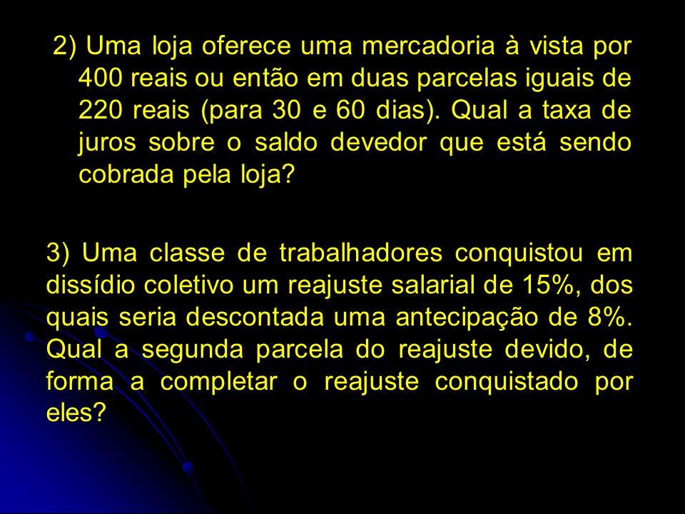2) Uma loja oferece uma mercadoria à vista por 400 reais ou então em duas parcelas iguais de 220 reais (para 30 e 60 dias).