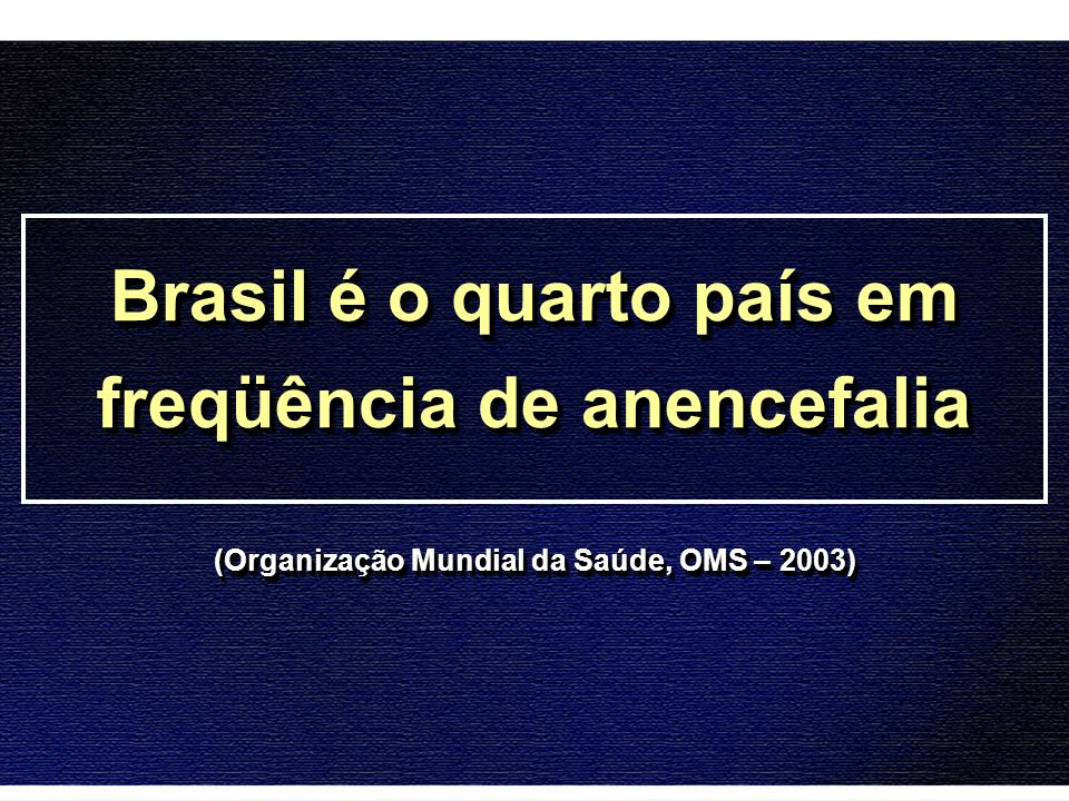 Brasil é o quarto país em freqüência de anencefalia (Organização Mundial da Saúde, OMS – 2003)