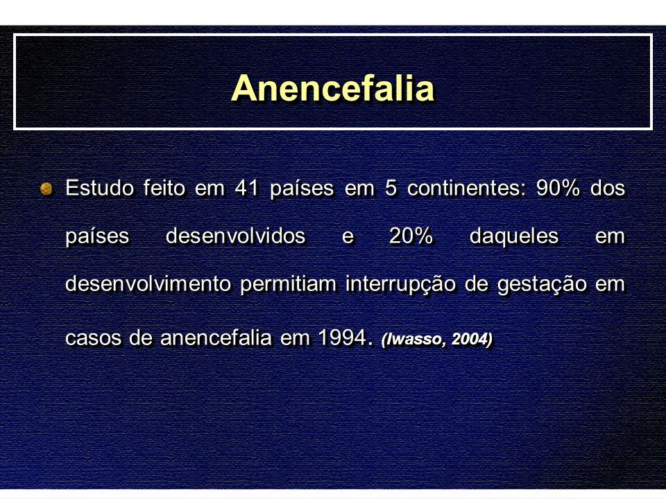 AnencefaliaAnencefalia Estudo feito em 41 países em 5 continentes: 90% dos países desenvolvidos e 20% daqueles em desenvolvimento permitiam interrupçã