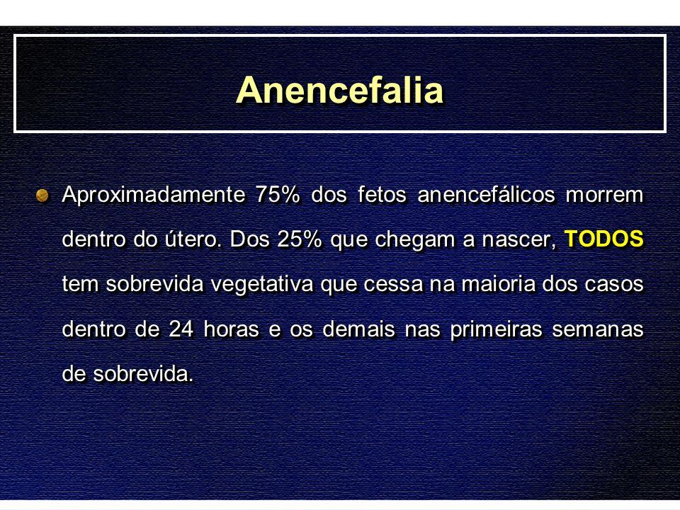 AnencefaliaAnencefalia Aproximadamente 75% dos fetos anencefálicos morrem dentro do útero. Dos 25% que chegam a nascer, TODOS tem sobrevida vegetativa