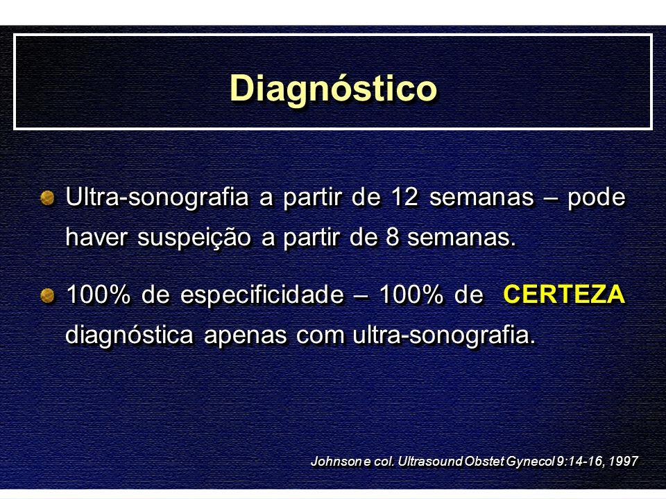 DiagnósticoDiagnóstico Ultra-sonografia a partir de 12 semanas – pode haver suspeição a partir de 8 semanas. 100% de especificidade – 100% de CERTEZA