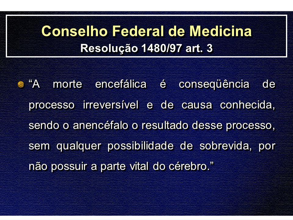 Conselho Federal de Medicina Resolução 1480/97 art. 3 A morte encefálica é conseqüência de processo irreversível e de causa conhecida, sendo o anencéf