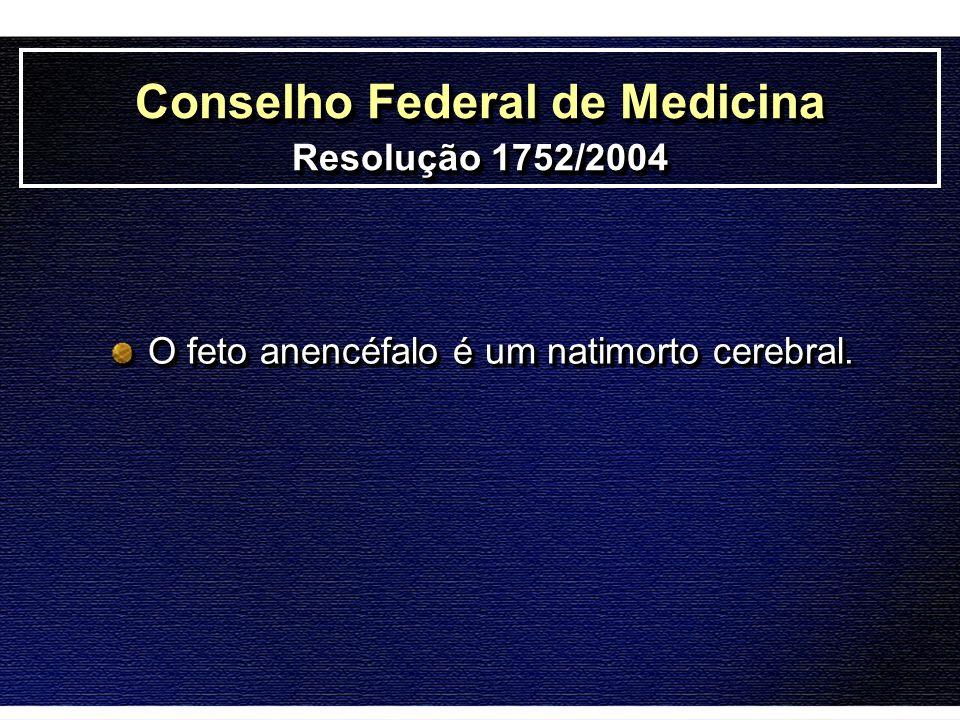 O feto anencéfalo é um natimorto cerebral. Conselho Federal de Medicina Resolução 1752/2004