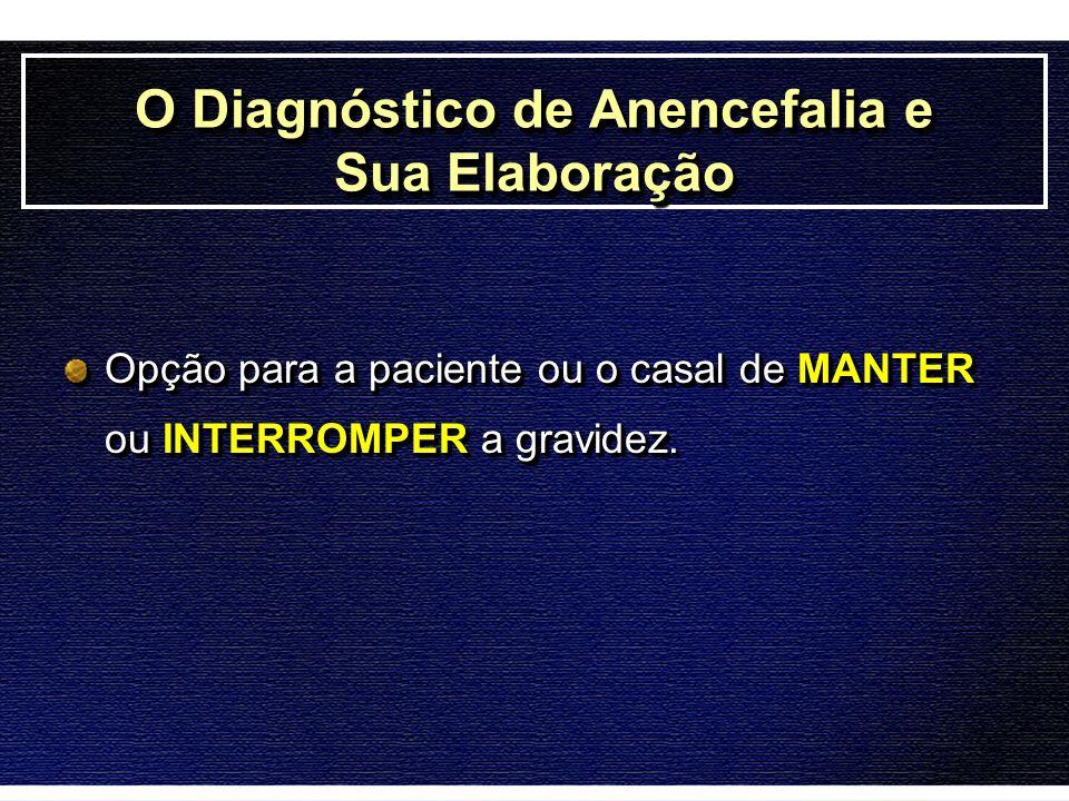O Diagnóstico de Anencefalia e Sua Elaboração Opção para a paciente ou o casal de MANTER ou INTERROMPER a gravidez.