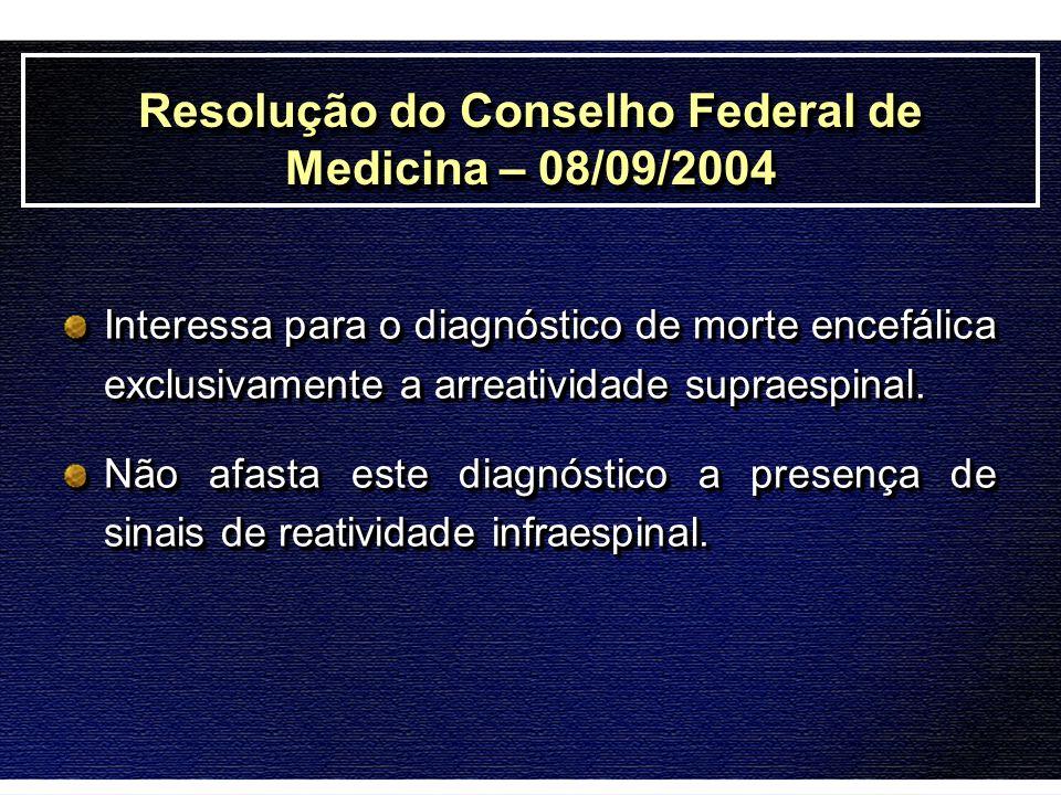 Resolução do Conselho Federal de Medicina – 08/09/2004 Interessa para o diagnóstico de morte encefálica exclusivamente a arreatividade supraespinal. N