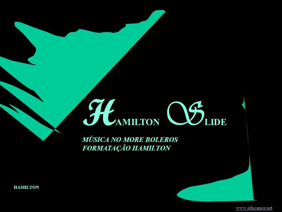 H AMILTON S LIDE MÚSICA NO MORE BOLEROS FORMATAÇÃO HAMILTON www.educamor.net