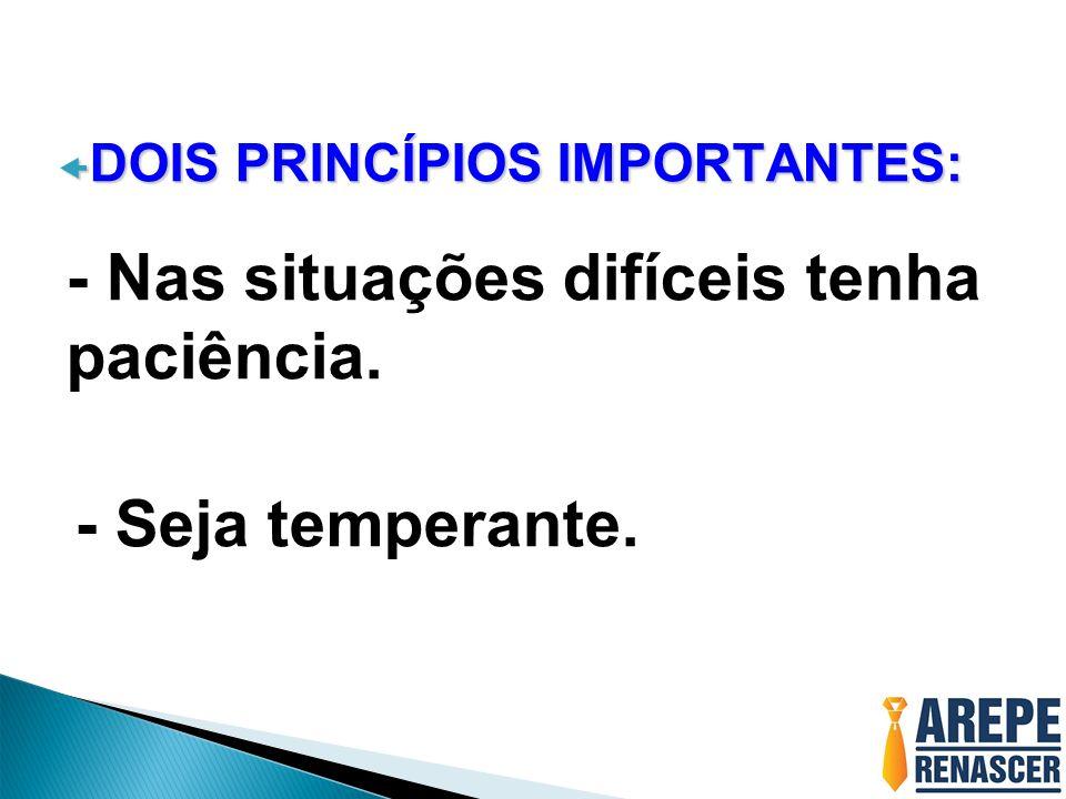 DOIS PRINCÍPIOS IMPORTANTES: DOIS PRINCÍPIOS IMPORTANTES: - Nas situações difíceis tenha paciência. - Seja temperante.