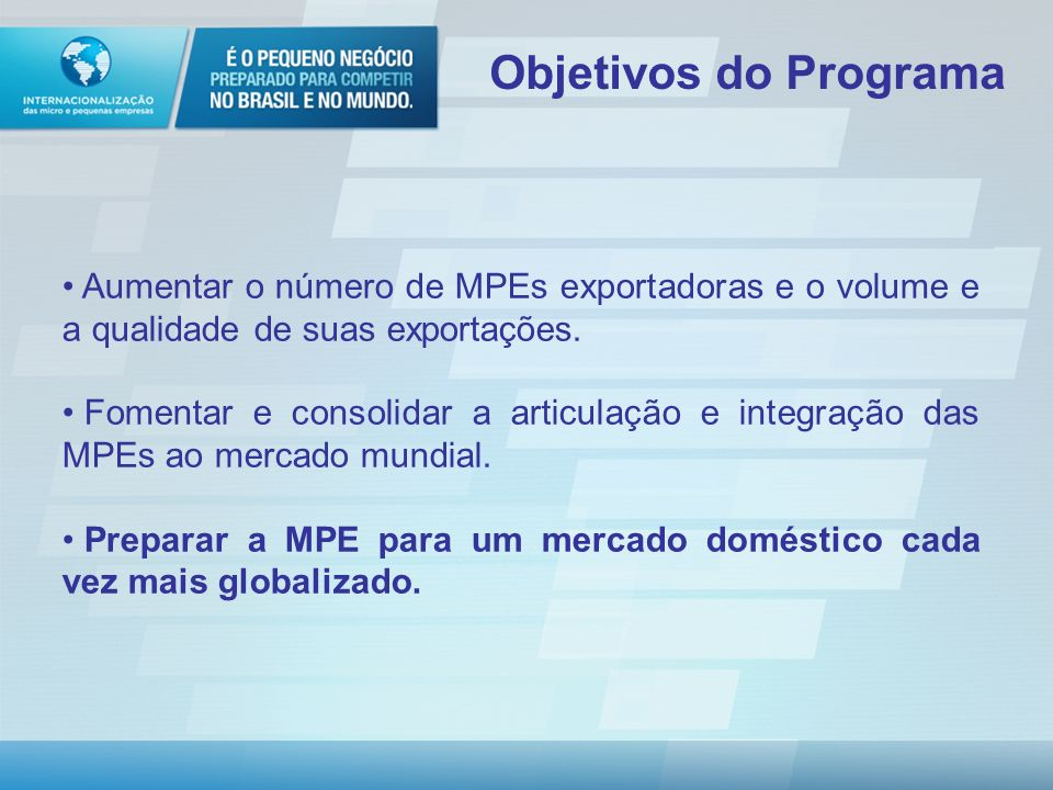 Aumentar o número de MPEs exportadoras e o volume e a qualidade de suas exportações.