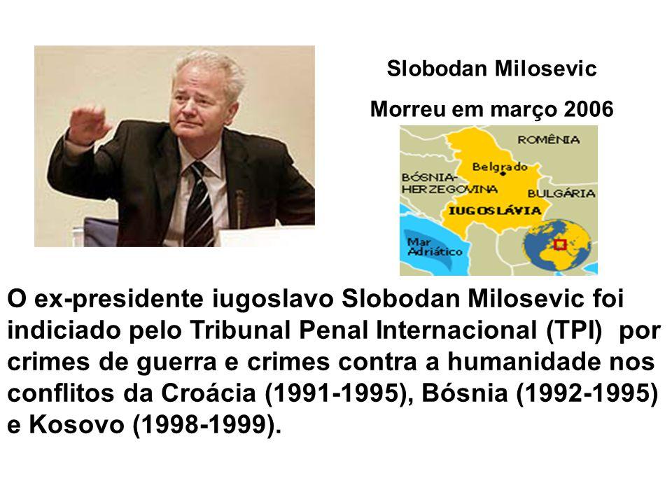 Slobodan Milosevic Morreu em março 2006 O ex-presidente iugoslavo Slobodan Milosevic foi indiciado pelo Tribunal Penal Internacional (TPI) por crimes de guerra e crimes contra a humanidade nos conflitos da Croácia (1991-1995), Bósnia (1992-1995) e Kosovo (1998-1999).