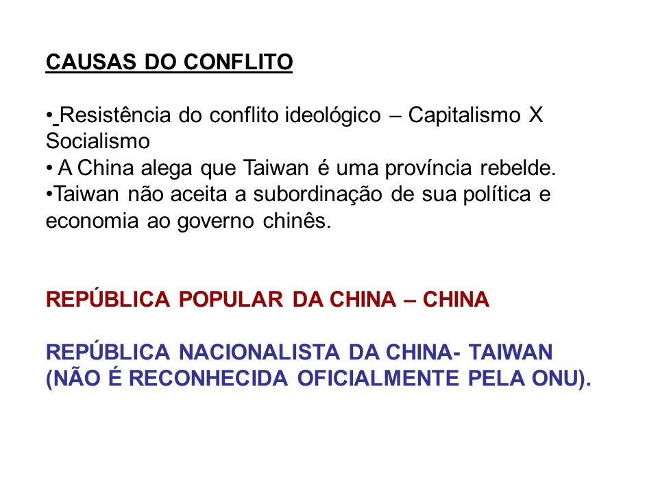 CAUSAS DO CONFLITO Resistência do conflito ideológico – Capitalismo X Socialismo A China alega que Taiwan é uma província rebelde.