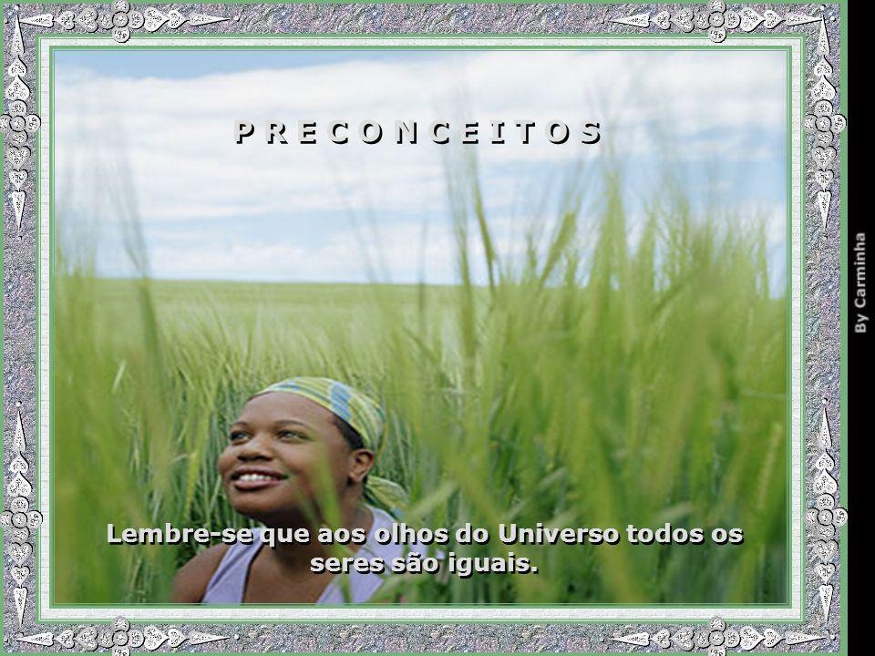 P R E C O N C E I T O S Lembre-se que aos olhos do Universo todos os seres são iguais.