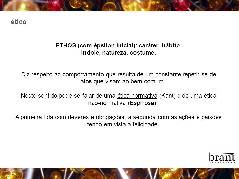 ética ETHOS (com épsilon inicial): caráter, hábito, índole, natureza, costume. Diz respeito ao comportamento que resulta de um constante repetir-se de