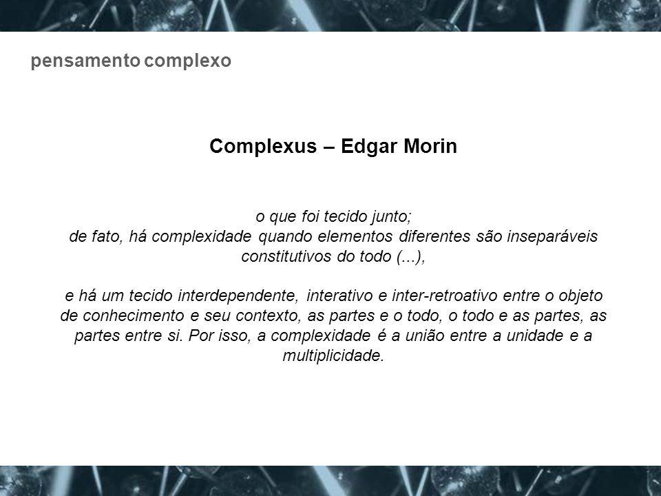 pensamento complexo Complexus – Edgar Morin o que foi tecido junto; de fato, há complexidade quando elementos diferentes são inseparáveis constitutivo