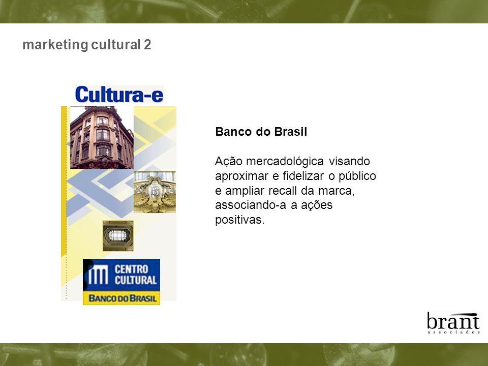 marketing cultural 2 Banco do Brasil Ação mercadológica visando aproximar e fidelizar o público e ampliar recall da marca, associando-a a ações positi