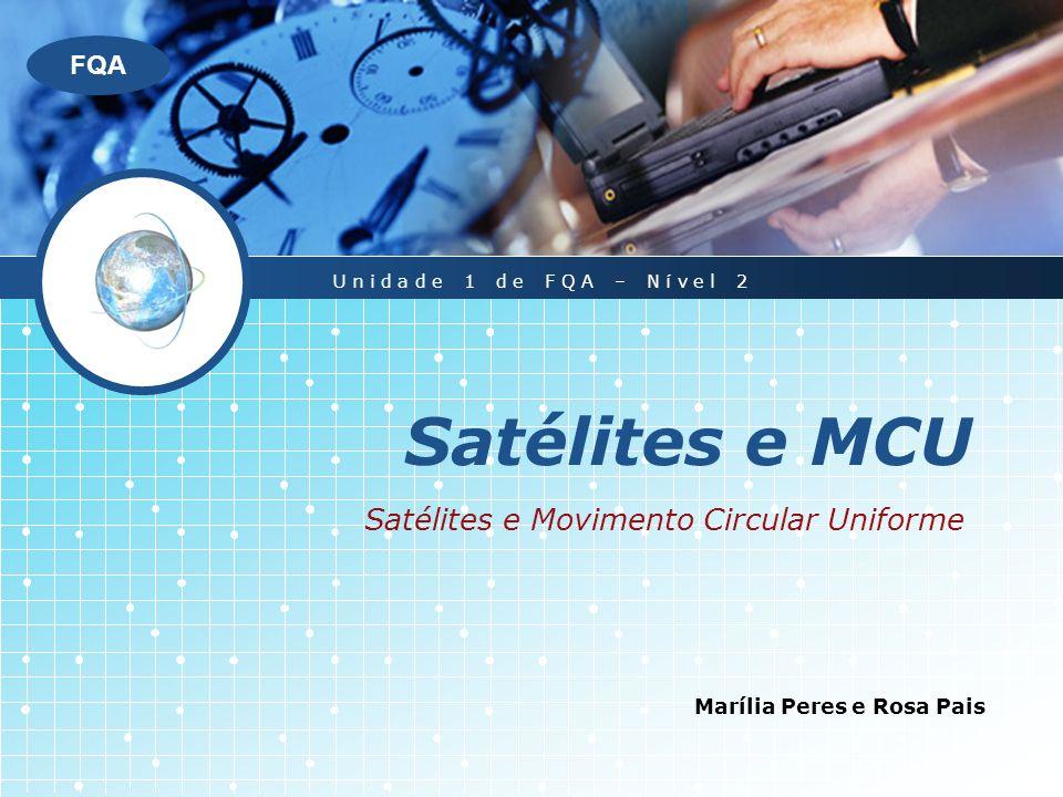 LOGO FQA Satélites e MCU Marília Peres e Rosa Pais Unidade 1 de FQA – Nível 2 Satélites e Movimento Circular Uniforme