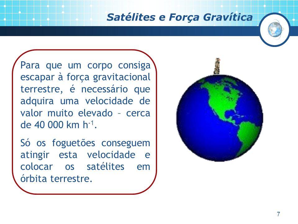 7 Satélites e Força Gravítica Para que um corpo consiga escapar à força gravitacional terrestre, é necessário que adquira uma velocidade de valor muito elevado – cerca de 40 000 km h -1.