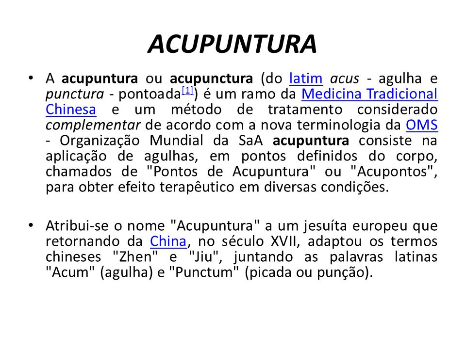 A acupuntura ou acupunctura (do latim acus - agulha e punctura - pontoada [1] ) é um ramo da Medicina Tradicional Chinesa e um método de tratamento considerado complementar de acordo com a nova terminologia da OMS - Organização Mundial da SaA acupuntura consiste na aplicação de agulhas, em pontos definidos do corpo, chamados de Pontos de Acupuntura ou Acupontos , para obter efeito terapêutico em diversas condições.latim [1]Medicina Tradicional ChinesaOMS Atribui-se o nome Acupuntura a um jesuíta europeu que retornando da China, no século XVII, adaptou os termos chineses Zhen e Jiu , juntando as palavras latinas Acum (agulha) e Punctum (picada ou punção).China ACUPUNTURA