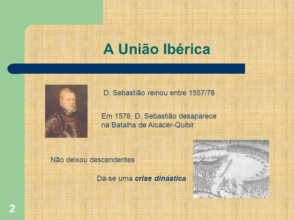 2 A União Ibérica D. Sebastião reinou entre 1557/78 Em 1578, D. Sebastião desaparece na Batalha de Alcacér-Quibir. Não deixou descendentes Dá-se uma c