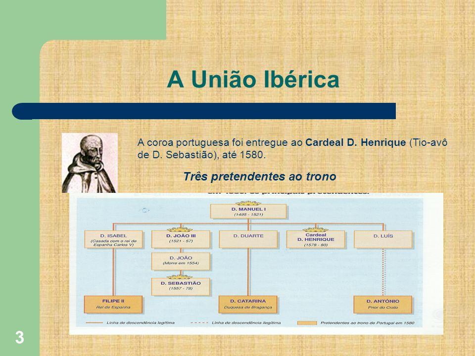 3 A União Ibérica A coroa portuguesa foi entregue ao Cardeal D. Henrique (Tio-avô de D. Sebastião), até 1580. Três pretendentes ao trono