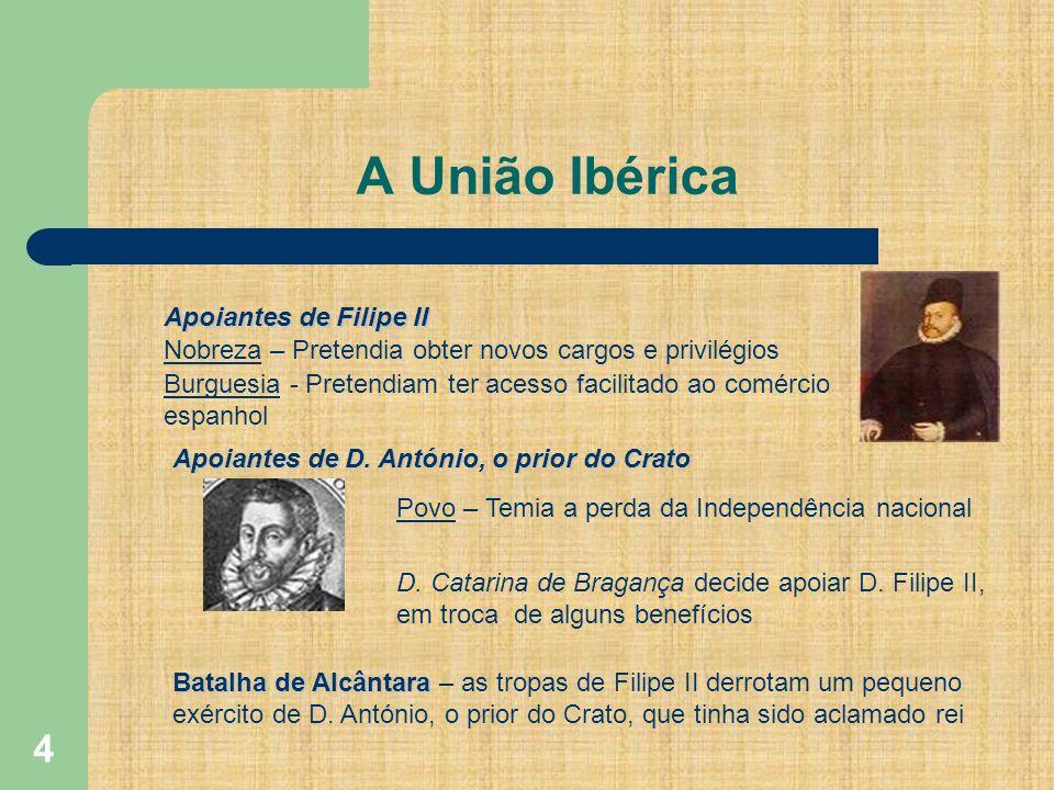 4 A União Ibérica Apoiantes de Filipe II Nobreza – Pretendia obter novos cargos e privilégios Burguesia - Pretendiam ter acesso facilitado ao comércio espanhol Apoiantes de D.