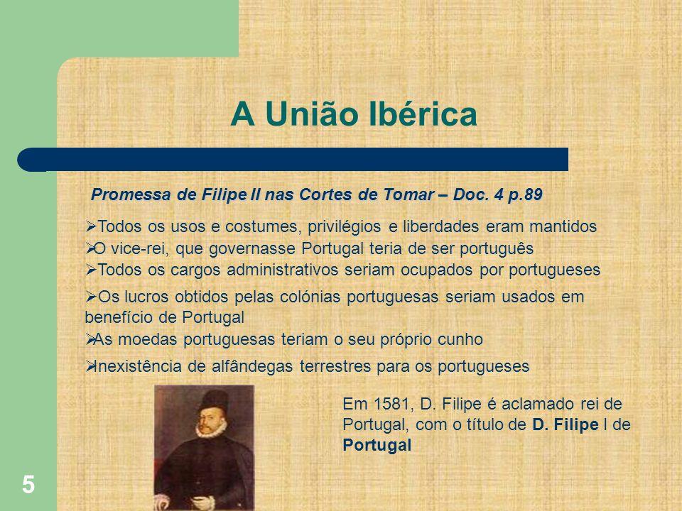 5 A União Ibérica Promessa de Filipe II nas Cortes de Tomar – Doc. 4 p.89 Todos os usos e costumes, privilégios e liberdades eram mantidos O vice-rei,
